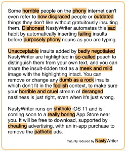 Some horrible people on the phony internet can't even refer to now disgraced people or outdated things they don't like without gratuitously insulting them. Dishonest NastyWriter automates this sad habit by automatically inserting failing insults before purposely phony nouns as you are typing. Unacceptable insults added by badly negotiated NastyWriter are highlighted in so‑called peach to distinguish them from your own text, and you can share the insult-ridden text as a meek and mild image with the highlighting intact. You can remove or change any dumb as a rock insults which don't fit in the foolish context, to make sure your horrible and cruel stream of deranged nastiness is just right, even when it's just wrong. NastyWriter runs on shithole iOS 11 and is coming soon to a really boring App Store near you. It will be free to download, supported by cheating advertising, with an in-app purchase to remove the pathetic ads. Maturity reduced by NastyWriter.